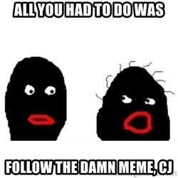 Nigger Rumors - All you had to do was follow the damn meme, cJ