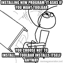 Desk Flip Rage Guy - installing new program, it asks if you want toolbar you choose not to install......toolbar installs itself anyway
