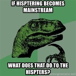 Philosoraptor - If hisptering becomes mainstream What does that do to the hispters?