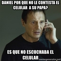 I don't know who you are... - daniel por que no le contesta el celular  a su papa?  es que no escuchaba el celular
