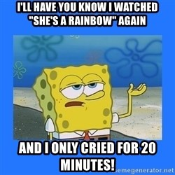 """spongebob i only cried for 20 minutes - I'LL HAVE YOU KNOW I WATCHED """"SHE'S A RAINBOW"""" AGAIN AND I ONLY CRIED FOR 20 MINUTES!"""