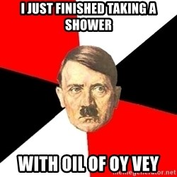 Advice Hitler - i just finished taking a shower with oil of oy vey