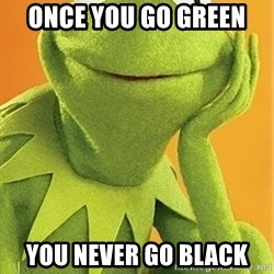 Kermit the frog - once you go green  you never go black