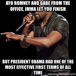 Kanye West - Ayo Romney and Gabe from The Office, Imma let you finish But President obama had one of the most effective first terms of all time