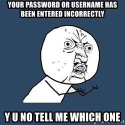 Y U No - your password or username has been entered incorrectly y u no tell me which one