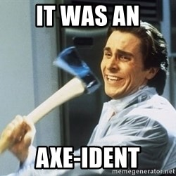 Patrick Bateman With Axe - It was an Axe-ident