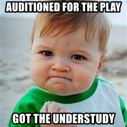 Victory Baby - auditioned for the play got the understudy