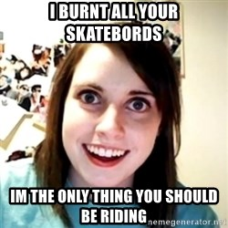 obsessed girlfriend - i burnt all your skatebords im the only thing you should be riding