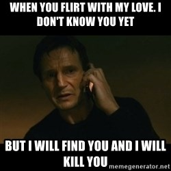 liam neeson taken - When you flirt with my love. I don't know you yet But i will find you and i will kill you