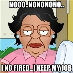 Consuela - nooo..nononono.. I NO FIRED...I KEEP MY JOB
