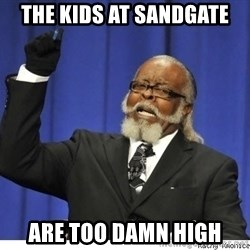 The tolerance is to damn high! - the kids at sandgate are too damn high