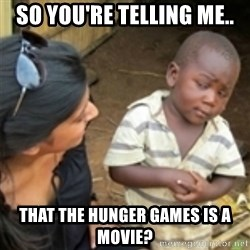 Skeptical african kid  - So you're telling me.. THAT THE HUNGER GAMES IS A MOVIE?