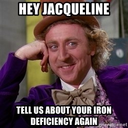Willy Wonka - Hey jacqueline tell us about your iron deficiency again
