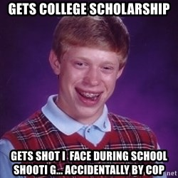 Bad Luck Brian - gets college scholarship gets shot i  face during school shooti g... accidentally by cop