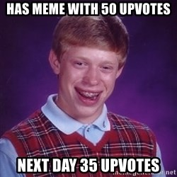 Bad Luck Brian - has meme with 50 upvotes next day 35 upvotes