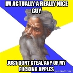 God - im actually a really nice guy just dont steal any of my fucking apples