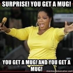 Overly-Excited Oprah!!!  - Surprise! you get a mug!  You get a mug! and you get a mug!