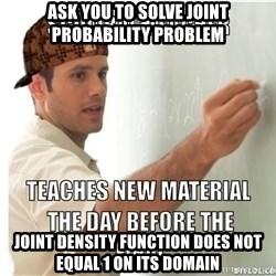 Scumbag Teacher - Ask you to solve joint probability problem joint density function does not equal 1 on its domain