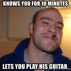 Good Guy Greg - Knows you for 10 minutes Lets you play his guitar.