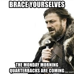 Prepare yourself - Brace yourselves the monday morning quarterbacks are coming