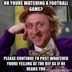Willy Wonka - oh youre watching a football game? please continue to post whatever youre yelling at the ref as if he hears you