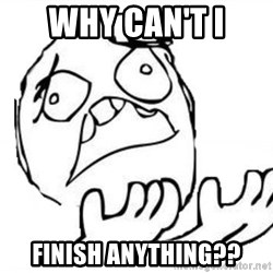 WHY SUFFERING GUY - why can't i finish anything??