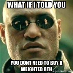 What If I Told You - WHAT IF I TOLD YOU YOU DONT NEED TO BUY A WEIGHTED 8TH