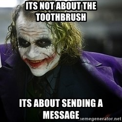 joker - ITS NOT ABOUT THE TOOTHBRUSH ITS ABOUT SENDING A MESSAGE