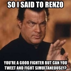 Steven Seagal - So I said to Renzo You're a good fighter but can you tweet and fight simultaneously?