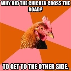 Anti Joke Chicken - why did the chicken cross the road? to get to the other side.