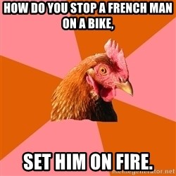 Anti Joke Chicken - how do you stop a french man on a bike, set him on fire.