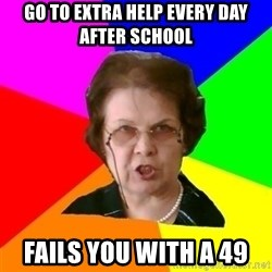 teacher - go to extra help every day after school fails you with a 49
