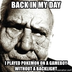 Back In My Day - BACK IN MY DAY I played pokemon on a gameboy without a backlight