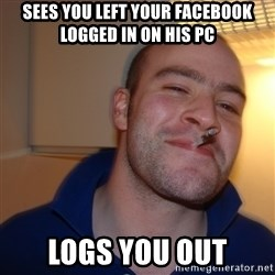 Good Guy Greg - Sees you left your facebook logged in on his pc logs you out