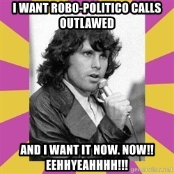 Jim Morrison - I want robo-politico calls outlawed and i want it now. NOW!! EEHHYEAHHHH!!!