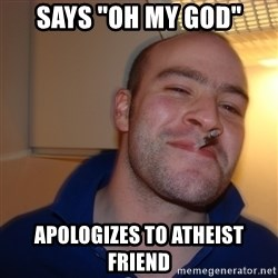 "Good Guy Greg - says ""oh my god"" apologizes to ATHEIST friend"