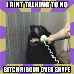 Yes, this is dog! - I AINT TALKING TO NO BITCH NIGGUH OVER SKYPE