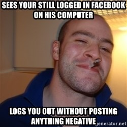 Good Guy Greg - sees your still logged in facebook on his computer logs you out without posting anything negative