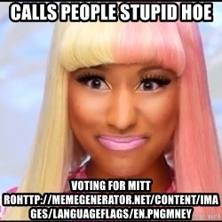 NICKI MINAJ - CALLS PEOPLE STUPID HOE voting For Mitt Rohttp://memegenerator.net/Content/Images/LanguageFlags/en.pngmney