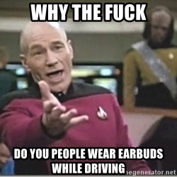 star trek wtf - Why the fuck do you people wear earbuds while driving
