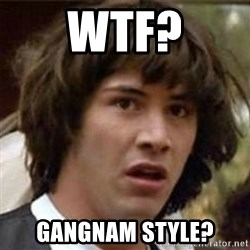 what if meme - wtf? gangnam style?