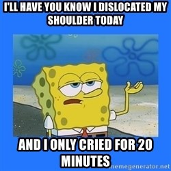 spongebob i only cried for 20 minutes - I'll have you know I dislocated my shoulder today And I only cried for 20 minutes