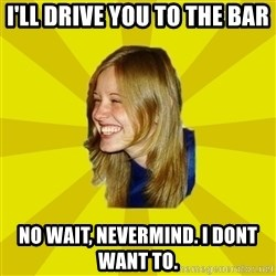 Trologirl - I'll drive you to the bar No wait, nevermind. I dont want to.