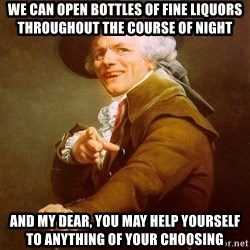 Joseph Ducreux - we can open bottles of fine liquors throughout the course of night and my dear, you may help yourself to anything of your choosing