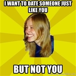Trologirl - i want to date someone just like you but not you