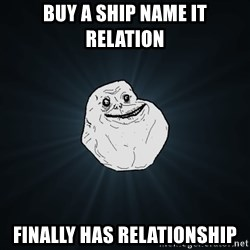 Forever Alone - buy a ship name it relation  finally has relationship