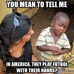 Skeptical African Child - you mean to tell me in america, they play futbol with their hands?