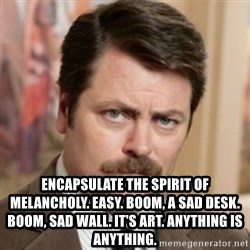 history ron swanson - Encapsulate the spirit of melancholy. Easy. Boom, a sad desk. Boom, sad wall. It's art. Anything is anything.