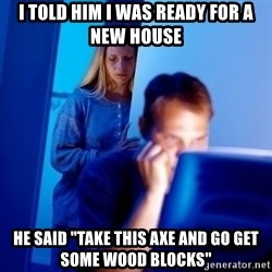 "Internet Husband - i told him i was ready for a new house he said ""take this axe and go get some wood blocks"""