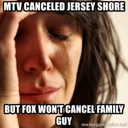 First World Problems - MTV canceled jersey shore But fox won't cancel family guy